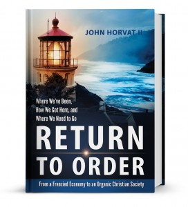 The book Return to Order: From A Frenzied Economy to An Organic Christian Society – Where We've Been, How We Got Here, and Where We Need to Go (Hard Cover)